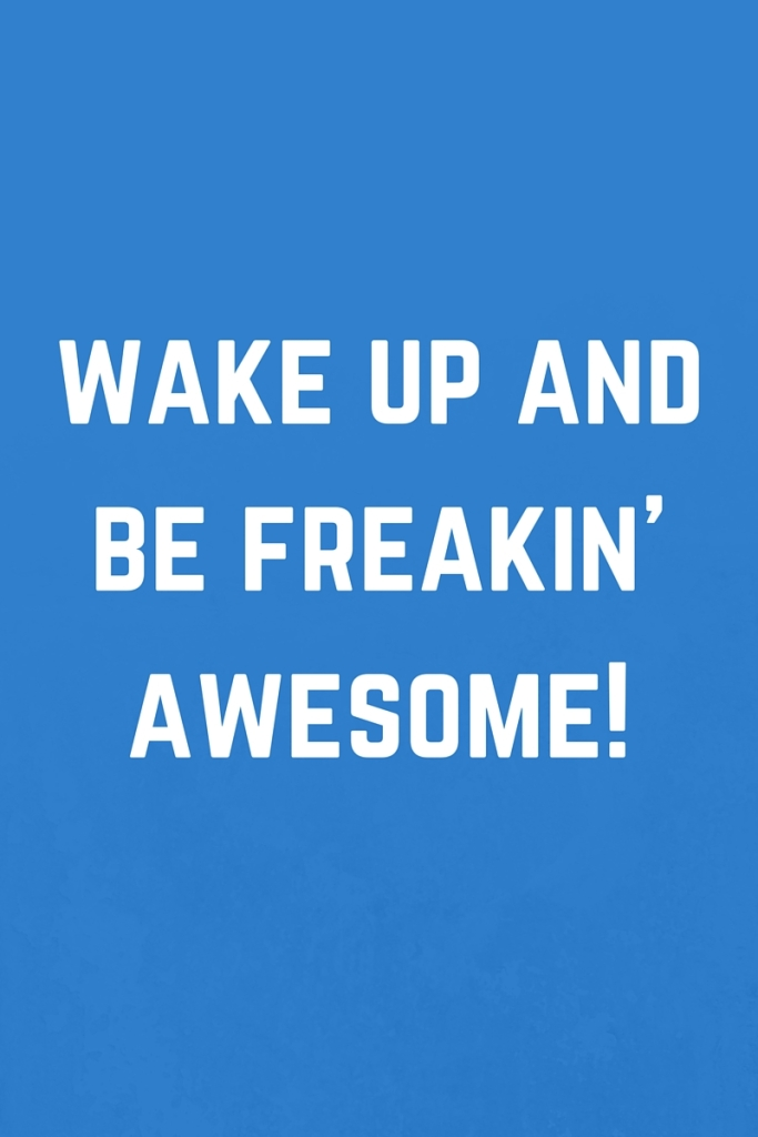 Wake up and be freakin awesome